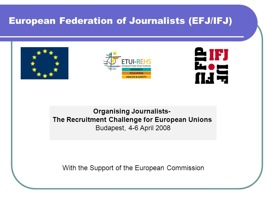 European Federation of Journalists (EFJ/IFJ) Organising Journalists- The Recruitment Challenge for European Unions Budapest, 4-6 April 2008 With the S
