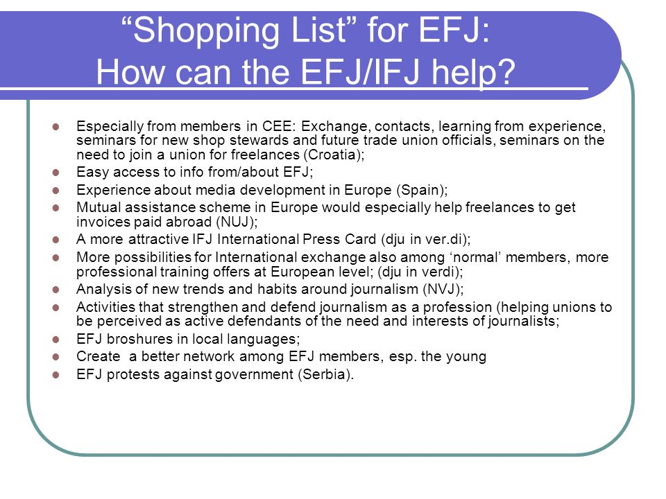Shopping List for EFJ: How can the EFJ/IFJ help? Especially from members in CEE: Exchange, contacts, learning from experience, seminars for new shop s