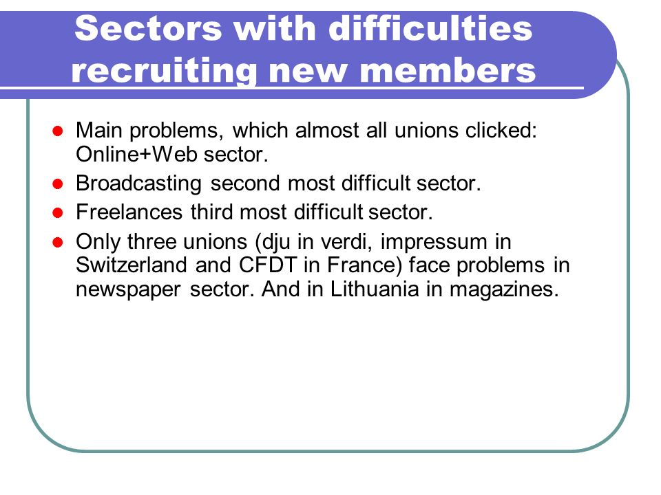 Sectors with difficulties recruiting new members Main problems, which almost all unions clicked: Online+Web sector. Broadcasting second most difficult