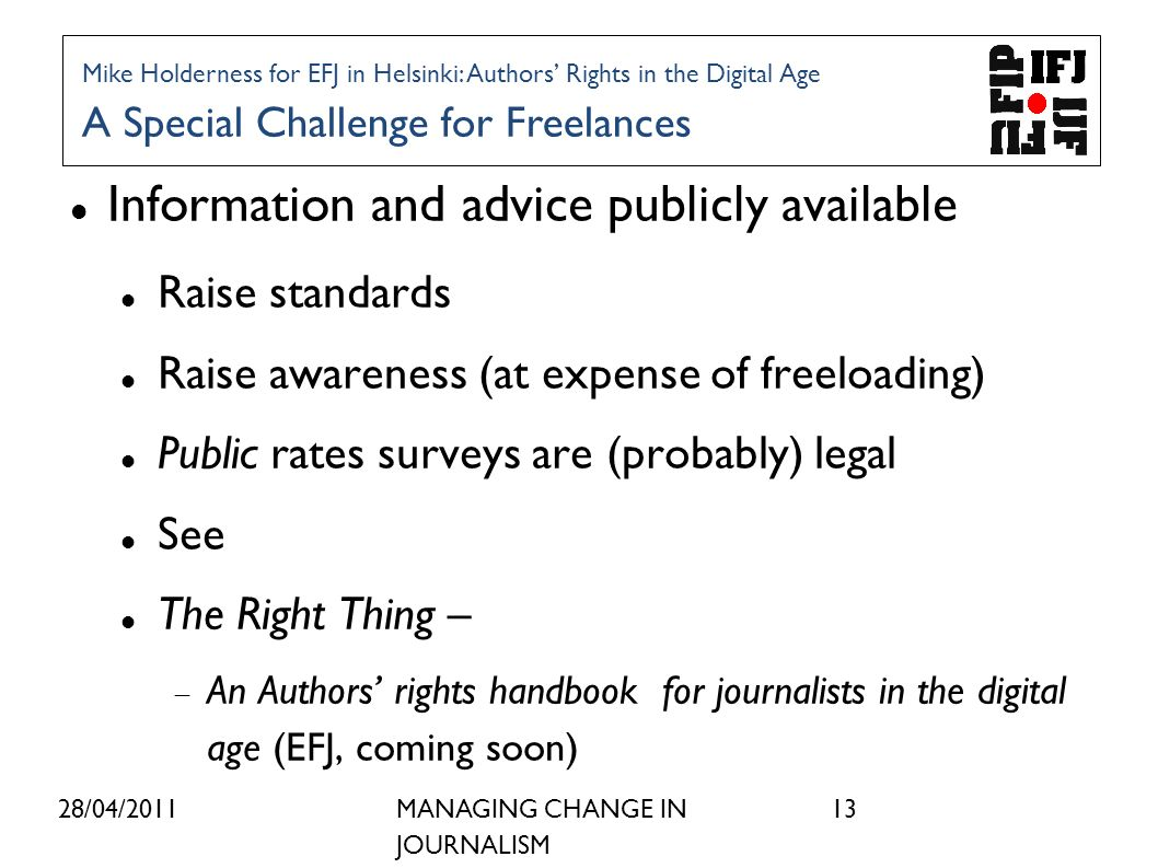28/04/2011MANAGING CHANGE IN JOURNALISM 13 Information and advice publicly available Raise standards Raise awareness (at expense of freeloading) Public rates surveys are (probably) legal See The Right Thing – An Authors rights handbook for journalists in the digital age (EFJ, coming soon) Mike Holderness for EFJ in Helsinki: Authors Rights in the Digital Age A Special Challenge for Freelances