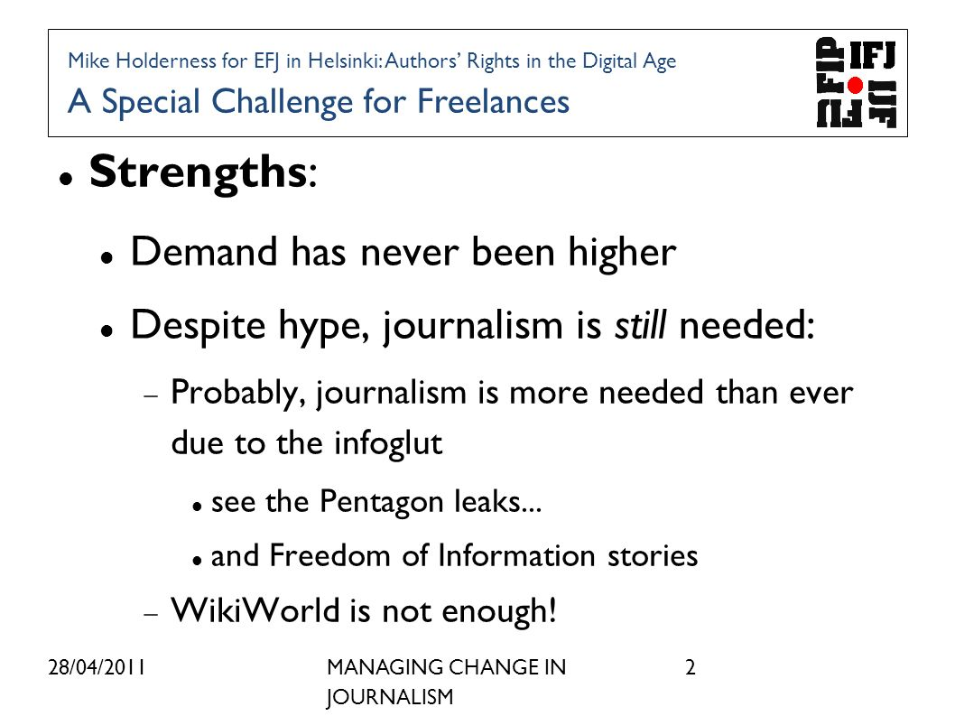 28/04/2011MANAGING CHANGE IN JOURNALISM 2 Strengths: Demand has never been higher Despite hype, journalism is still needed: Probably, journalism is more needed than ever due to the infoglut see the Pentagon leaks...