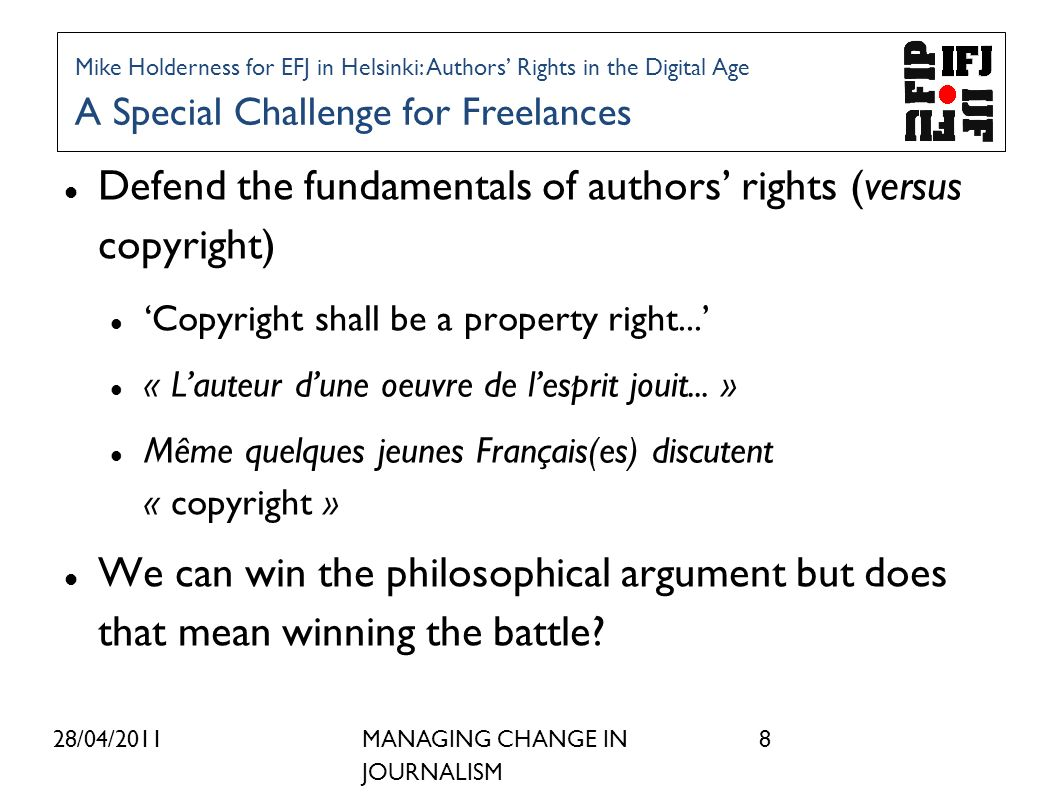 28/04/2011MANAGING CHANGE IN JOURNALISM 8 Defend the fundamentals of authors rights (versus copyright) Copyright shall be a property right...
