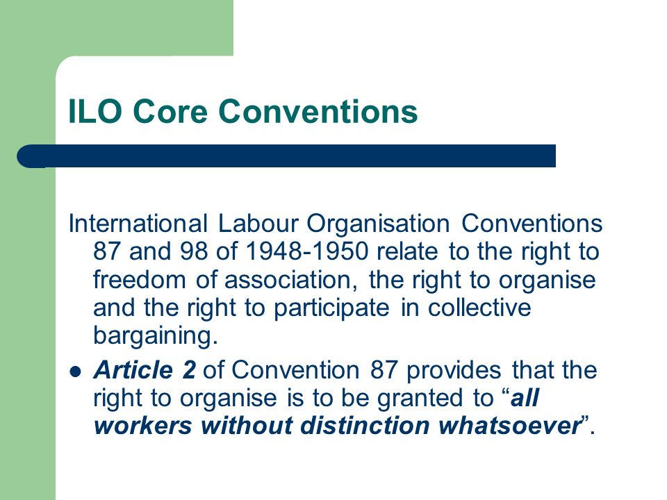 ILO Core Conventions International Labour Organisation Conventions 87 and 98 of relate to the right to freedom of association, the right to organise and the right to participate in collective bargaining.