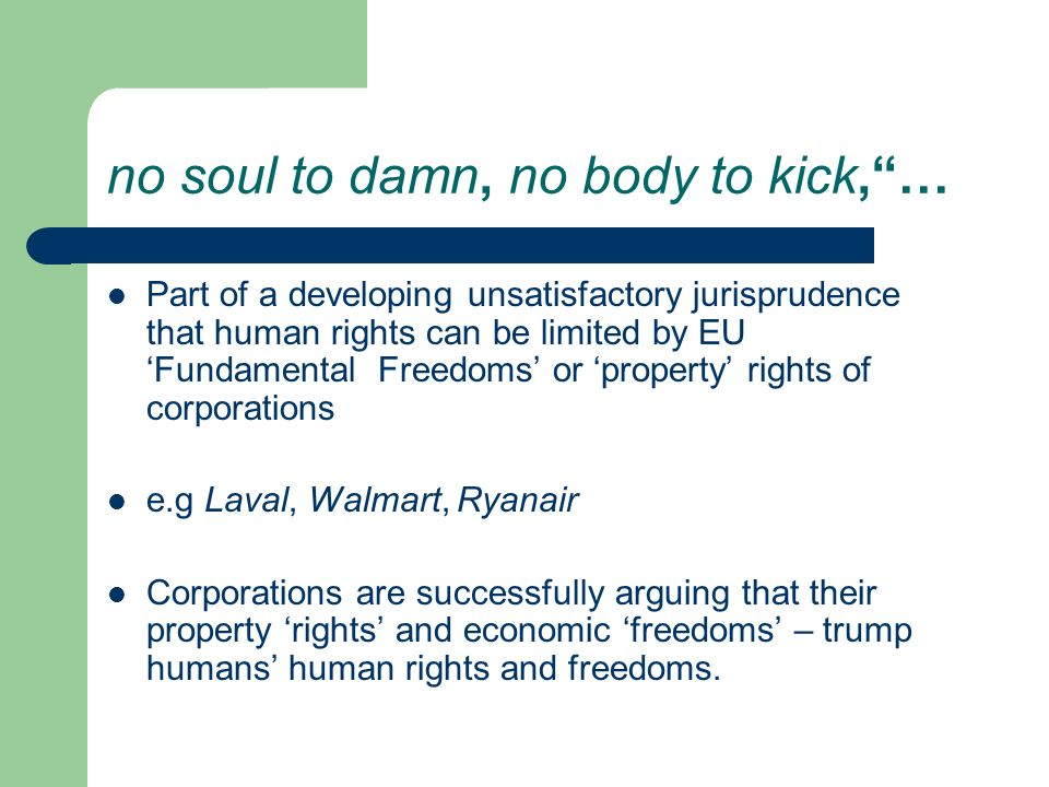 no soul to damn, no body to kick,… Part of a developing unsatisfactory jurisprudence that human rights can be limited by EU Fundamental Freedoms or property rights of corporations e.g Laval, Walmart, Ryanair Corporations are successfully arguing that their property rights and economic freedoms – trump humans human rights and freedoms.