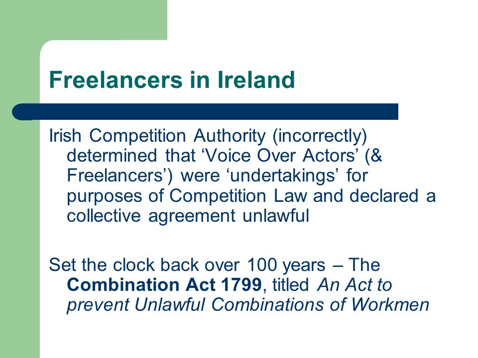 Freelancers in Ireland Irish Competition Authority (incorrectly) determined that Voice Over Actors (& Freelancers) were undertakings for purposes of Competition Law and declared a collective agreement unlawful Set the clock back over 100 years – The Combination Act 1799, titled An Act to prevent Unlawful Combinations of Workmen