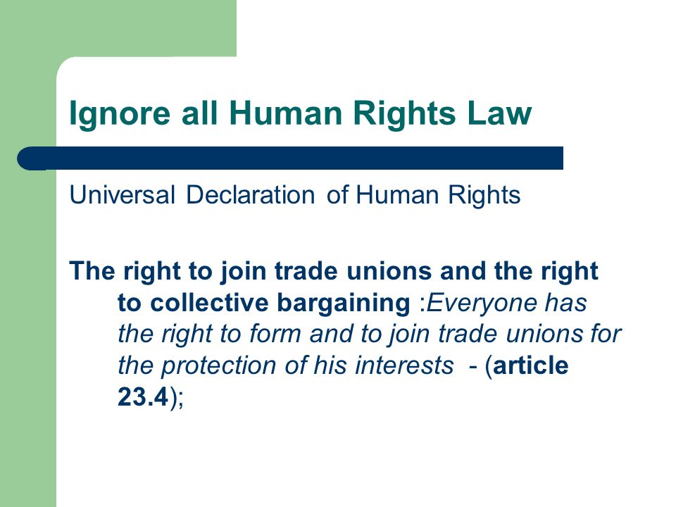 Ignore all Human Rights Law Universal Declaration of Human Rights The right to join trade unions and the right to collective bargaining :Everyone has the right to form and to join trade unions for the protection of his interests - (article 23.4);