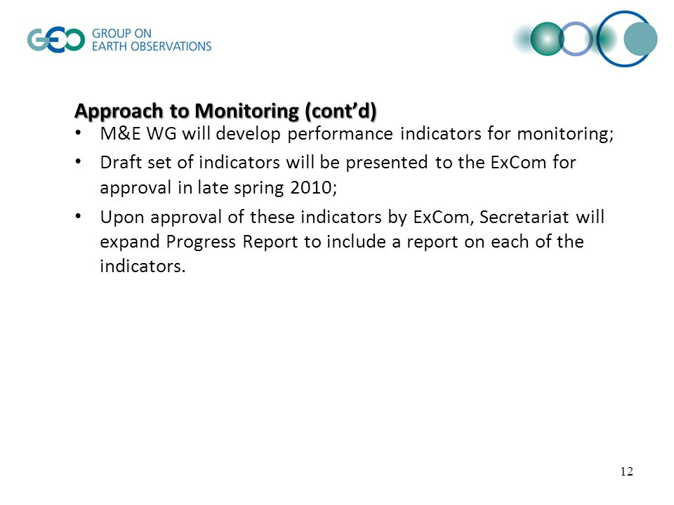 Approach to Monitoring (contd) M&E WG will develop performance indicators for monitoring; Draft set of indicators will be presented to the ExCom for approval in late spring 2010; Upon approval of these indicators by ExCom, Secretariat will expand Progress Report to include a report on each of the indicators.