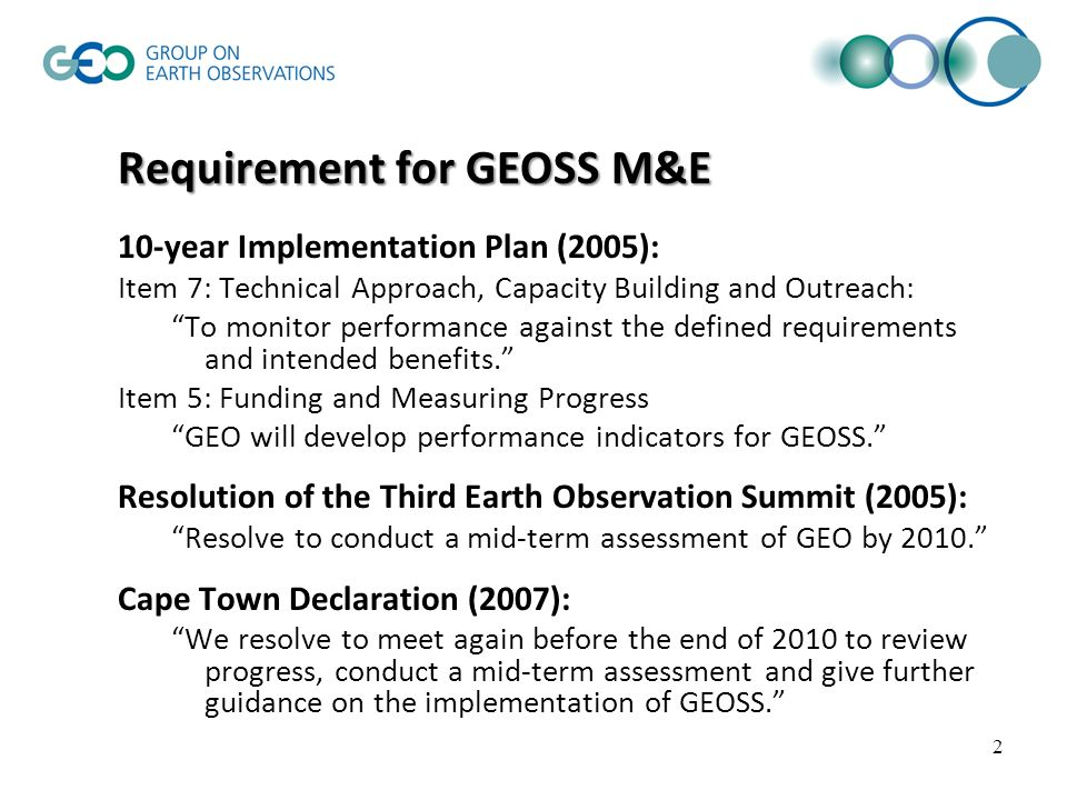 13 Approach to GEOSS Evaluation Establish Evaluation Team to conduct evaluation; New Evaluation Team will be appointed for each evaluation; First evaluation, mid-term assessment, based on Cape Town Declaration; Second evaluation to begin transition to regular cycle of evaluating GEOSS Targets: One GEOSS Transverse Area Target One GEOSS Societal Benefit Area Target Evaluation of unplanned contributing activities; Third and subsequent evaluations to be based on a regular cycle: Two or three Transverse Area Targets per year Three Societal Benefit Area Targets per year Future ministerial statements included in the scope of evaluations; Complete evaluation report(s) will be offered for factual review by the stakeholders.