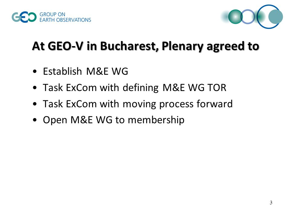 3 At GEO-V in Bucharest, Plenary agreed to Establish M&E WG Task ExCom with defining M&E WG TOR Task ExCom with moving process forward Open M&E WG to membership