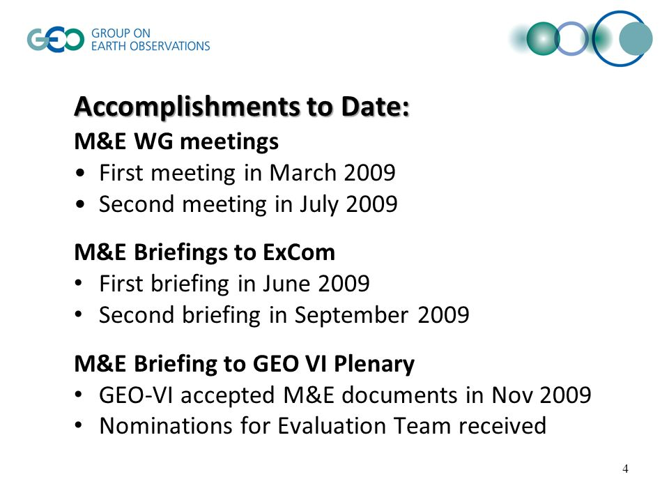 4 Accomplishments to Date: M&E WG meetings First meeting in March 2009 Second meeting in July 2009 M&E Briefings to ExCom First briefing in June 2009 Second briefing in September 2009 M&E Briefing to GEO VI Plenary GEO-VI accepted M&E documents in Nov 2009 Nominations for Evaluation Team received