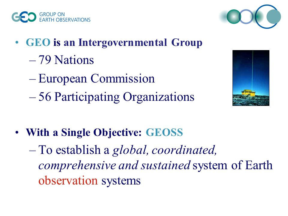 GEO is an Intergovernmental Group –79 Nations –European Commission –56 Participating Organizations With a Single Objective: GEOSS –To establish a global, coordinated, comprehensive and sustained system of Earth observation systems
