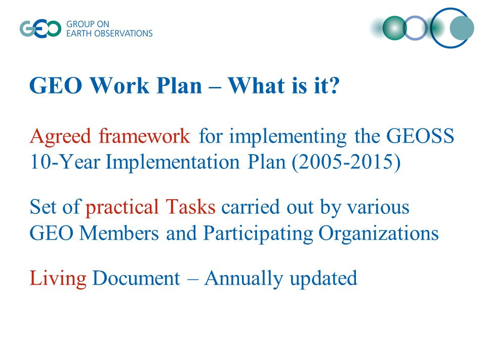 GEO Work Plan – What is it? Agreed framework for implementing the GEOSS 10-Year Implementation Plan (2005-2015) Set of practical Tasks carried out by