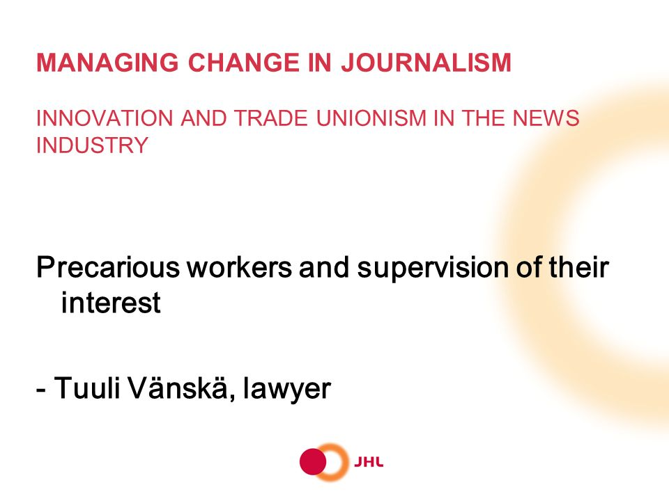MANAGING CHANGE IN JOURNALISM INNOVATION AND TRADE UNIONISM IN THE NEWS INDUSTRY Precarious workers and supervision of their interest - Tuuli Vänskä, lawyer