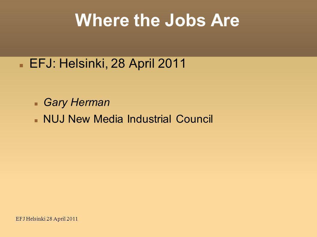 EFJ Helsinki 28 April 2011 Where the Jobs Are EFJ: Helsinki, 28 April 2011 Gary Herman NUJ New Media Industrial Council
