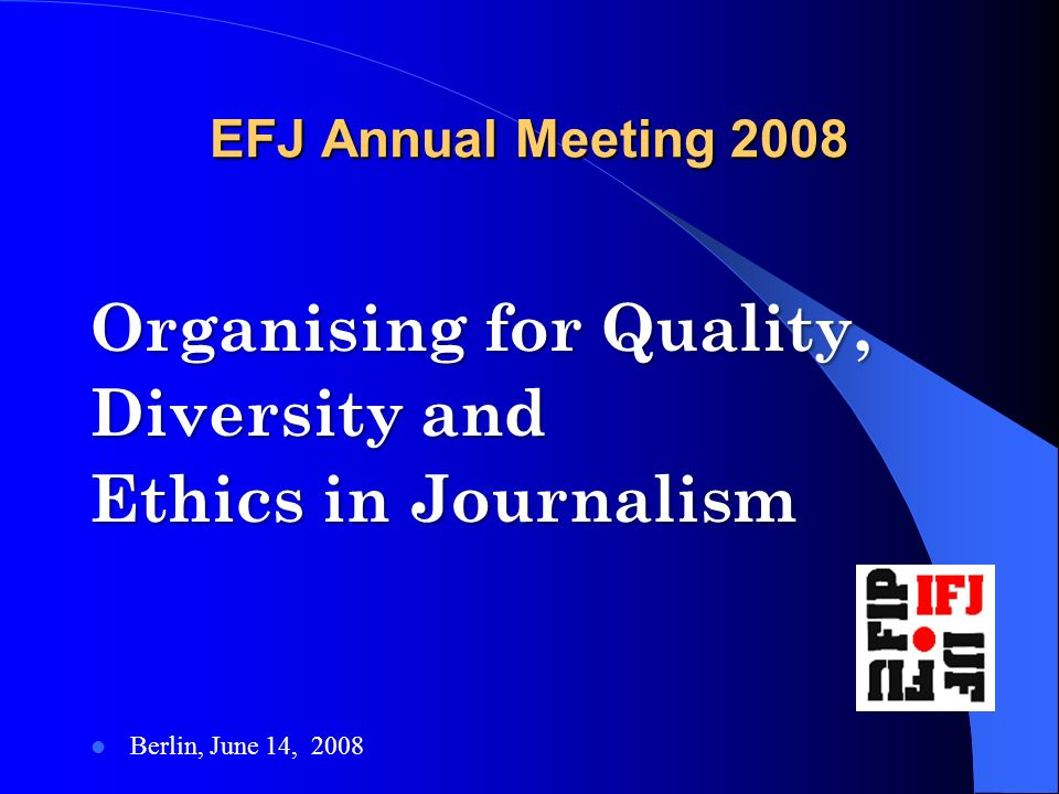 EFJ Annual Meeting 2008 Organising for Quality, Diversity and Ethics in Journalism Berlin, June 14, 2008