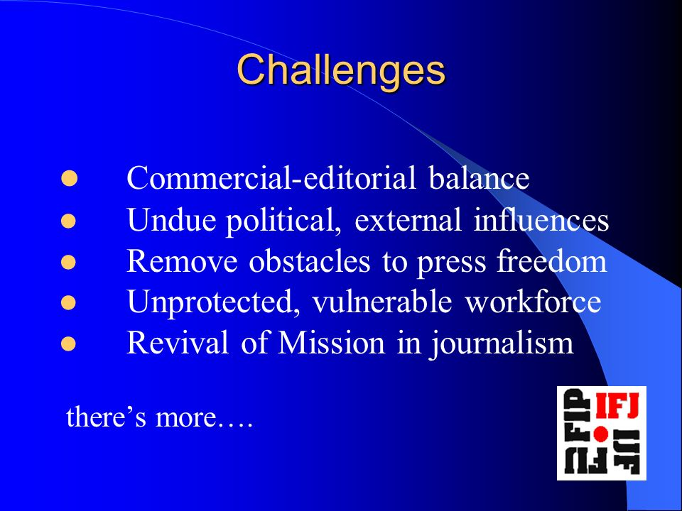 Challenges Commercial-editorial balance Undue political, external influences Remove obstacles to press freedom Unprotected, vulnerable workforce Revival of Mission in journalism theres more….