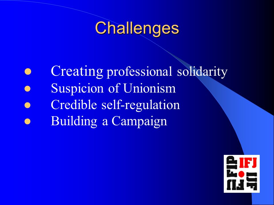 Challenges Creating professional solidarity Suspicion of Unionism Credible self-regulation Building a Campaign