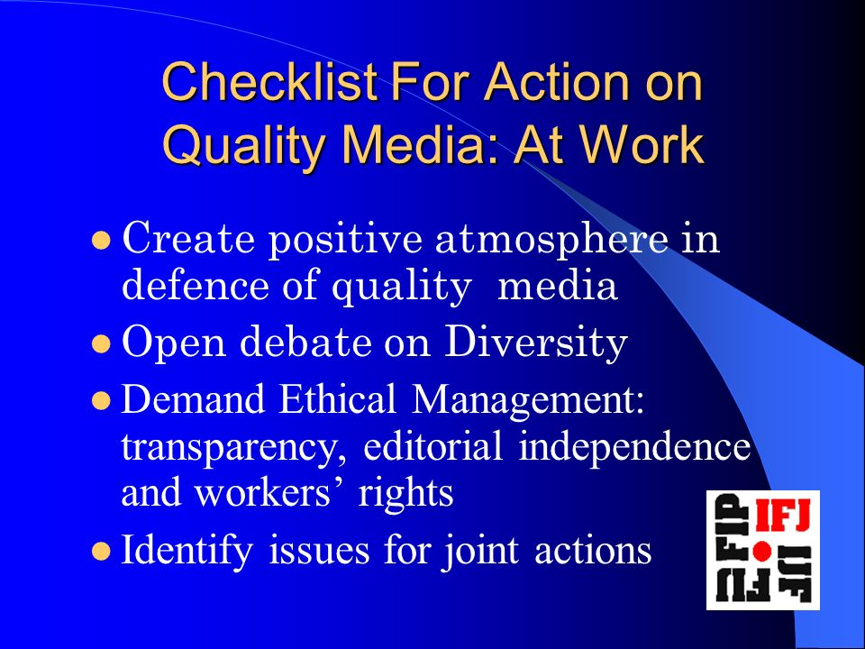 Checklist For Action on Quality Media: At Work Create positive atmosphere in defence of quality media Open debate on Diversity Demand Ethical Management: transparency, editorial independence and workers rights Identify issues for joint actions