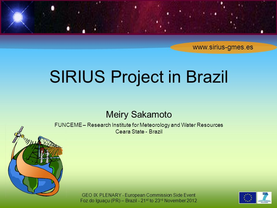 2 6 2 9 0 2 1 SIRIUS Project in Brazil Meiry Sakamoto FUNCEME – Research Institute for Meteorology and Water Resources Ceara State - Brazil GEO IX PLENARY - European Commission Side Event Foz do Iguaçu (PR) – Brazil - 21 st to 23 rd November 2012 www.sirius-gmes.es
