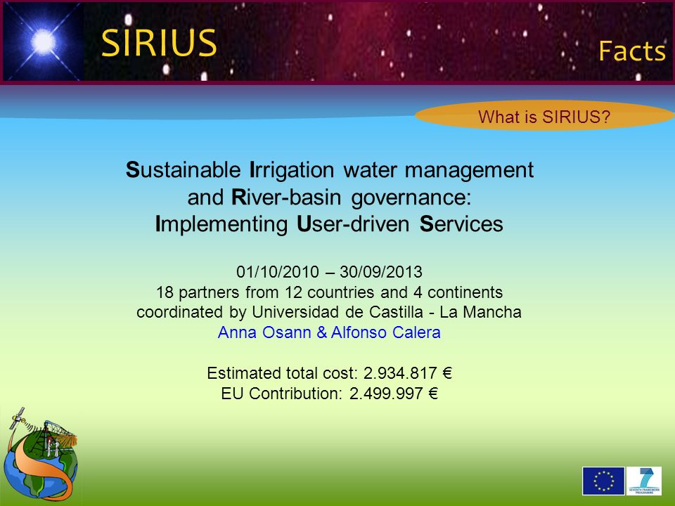 2 6 2 9 0 2 1 SIRIUS Facts Sustainable Irrigation water management and River-basin governance: Implementing User-driven Services 01/10/2010 – 30/09/2013 18 partners from 12 countries and 4 continents coordinated by Universidad de Castilla - La Mancha Anna Osann & Alfonso Calera Estimated total cost: 2.934.817 EU Contribution: 2.499.997 What is SIRIUS