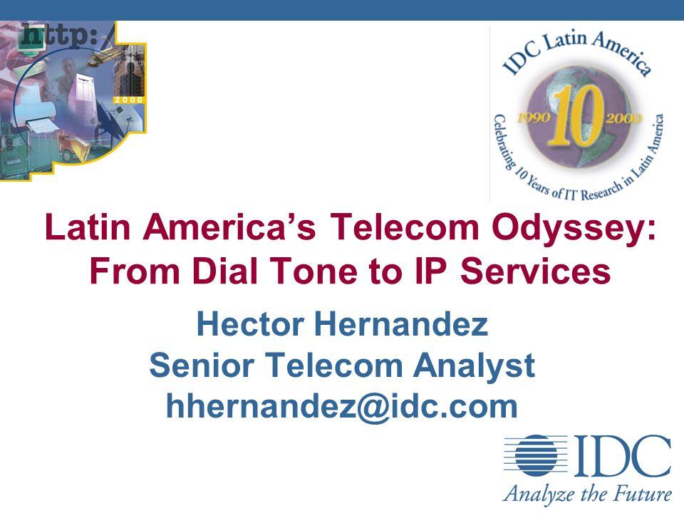 Hector Hernandez Senior Telecom Analyst hhernandez@idc.com Latin Americas Telecom Odyssey: From Dial Tone to IP Services