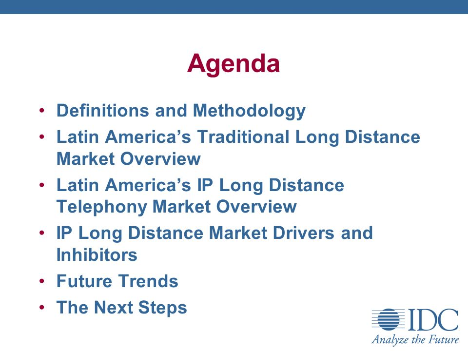 Agenda Definitions and Methodology Latin Americas Traditional Long Distance Market Overview Latin Americas IP Long Distance Telephony Market Overview IP Long Distance Market Drivers and Inhibitors Future Trends The Next Steps