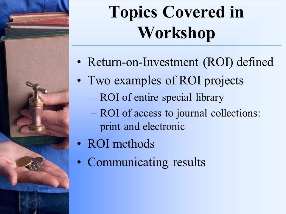 Topics Covered in Workshop Return-on-Investment (ROI) defined Two examples of ROI projects –ROI of entire special library –ROI of access to journal co