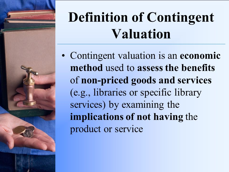 Definition of Contingent Valuation Contingent valuation is an economic method used to assess the benefits of non-priced goods and services (e.g., libr