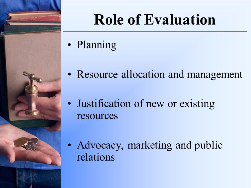 Role of Evaluation Planning Resource allocation and management Justification of new or existing resources Advocacy, marketing and public relations