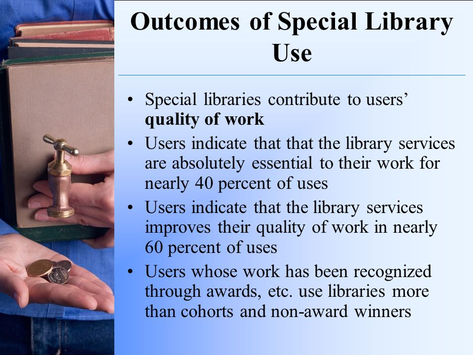 Outcomes of Special Library Use Special libraries contribute to users quality of work Users indicate that that the library services are absolutely ess