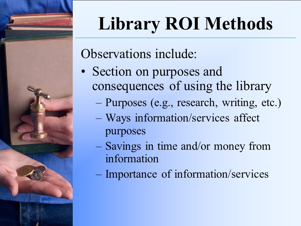 Library ROI Methods Observations include: Section on purposes and consequences of using the library –Purposes (e.g., research, writing, etc.) –Ways in