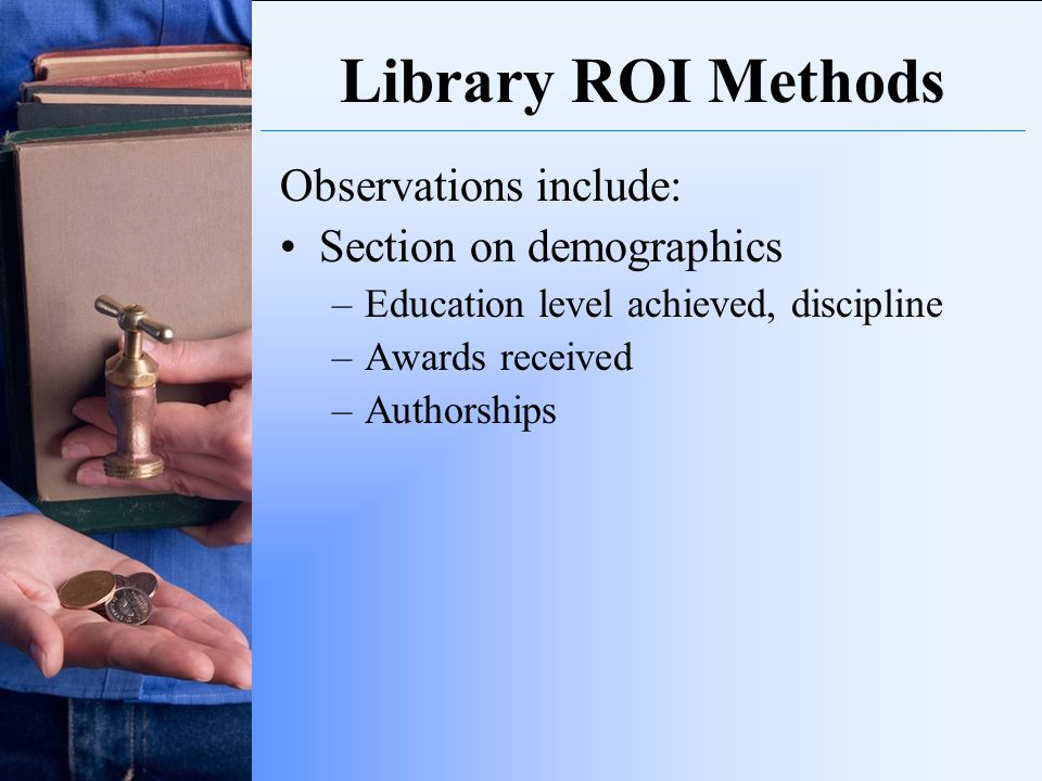 Library ROI Methods Observations include: Section on demographics –Education level achieved, discipline –Awards received –Authorships