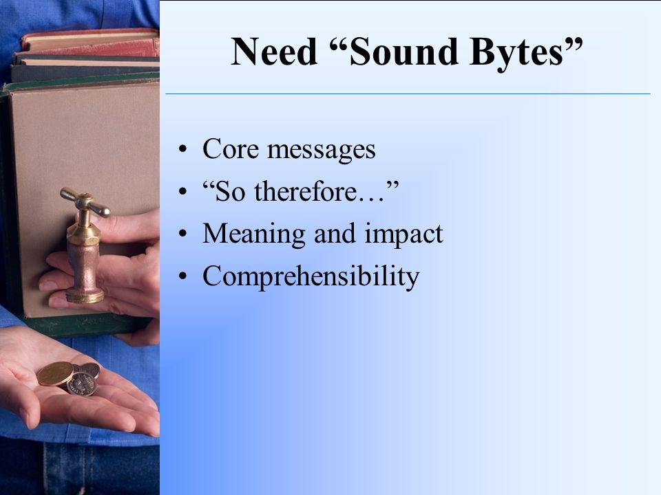 Need Sound Bytes Core messages So therefore… Meaning and impact Comprehensibility