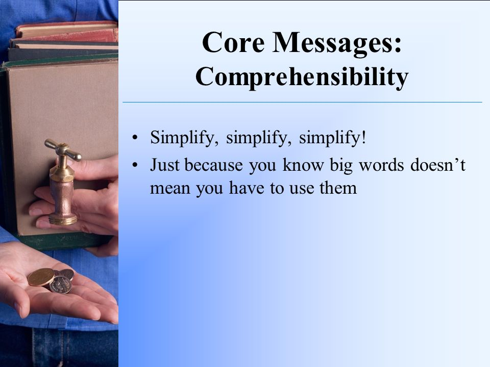 Core Messages: Comprehensibility Simplify, simplify, simplify! Just because you know big words doesnt mean you have to use them