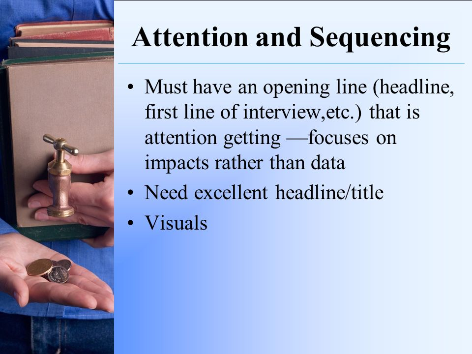 Attention and Sequencing Must have an opening line (headline, first line of interview,etc.) that is attention getting focuses on impacts rather than d