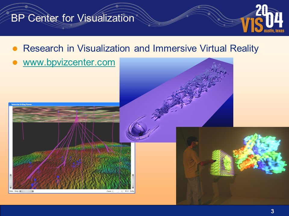 3 BP Center for Visualization Research in Visualization and Immersive Virtual Reality www.bpvizcenter.com