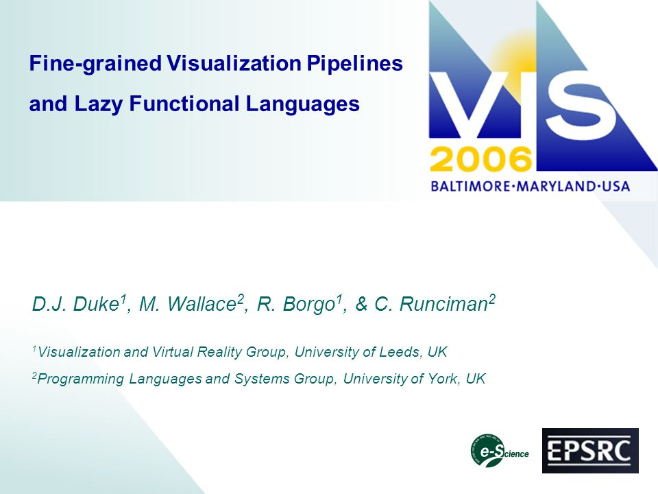 Fine-grained Visualization Pipelines and Lazy Functional Languages D.J. Duke 1, M. Wallace 2, R. Borgo 1, & C. Runciman 2 1 Visualization and Virtual