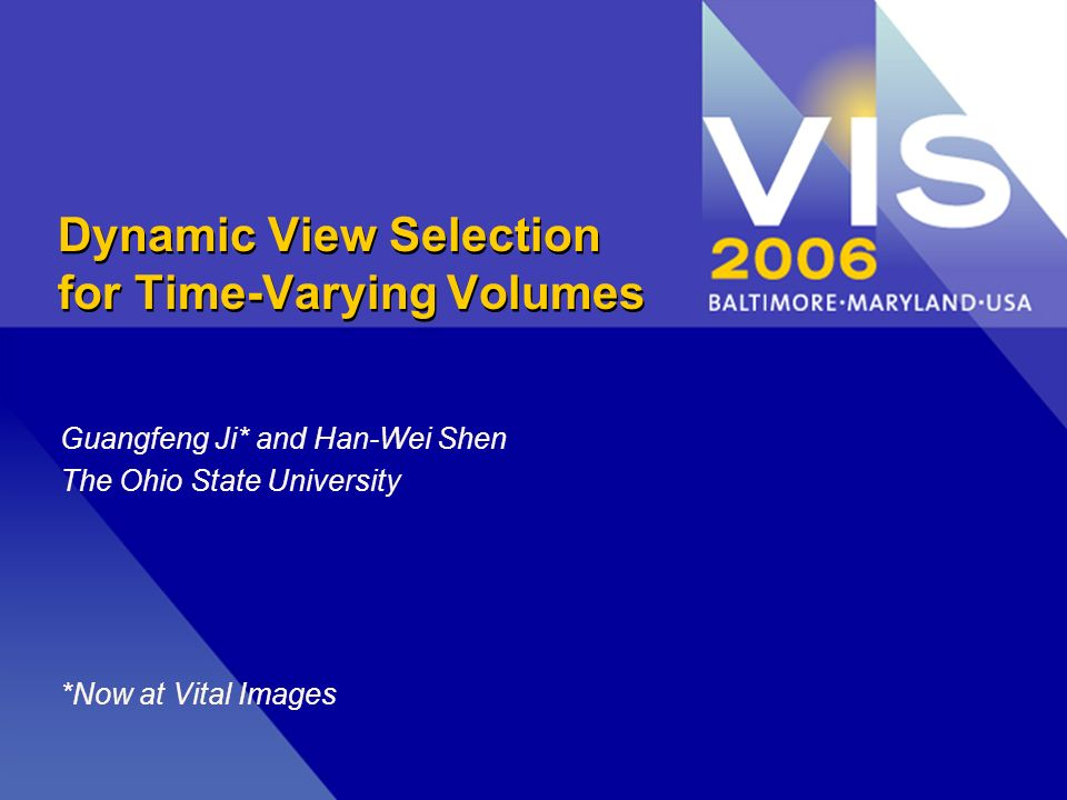 Dynamic View Selection for Time-Varying Volumes Guangfeng Ji* and Han-Wei Shen The Ohio State University *Now at Vital Images