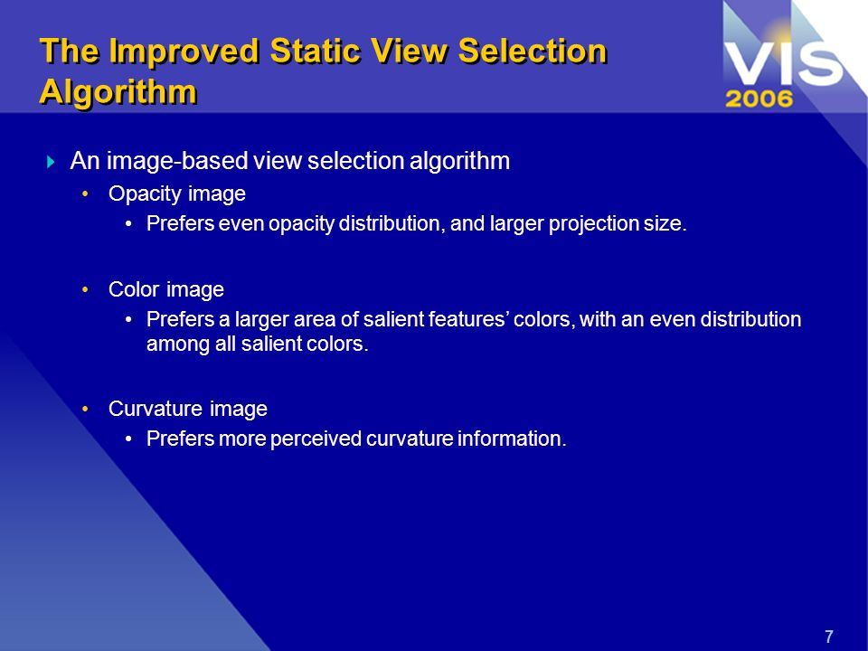7 The Improved Static View Selection Algorithm An image-based view selection algorithm Opacity image Prefers even opacity distribution, and larger projection size.