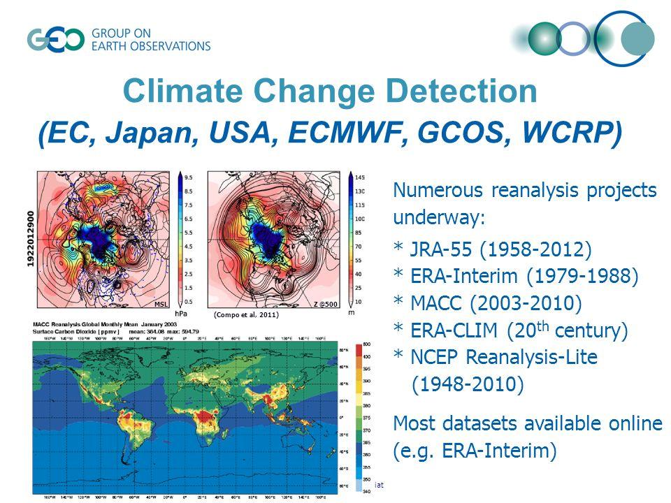 © GEO Secretariat Climate Change Detection (EC, Japan, USA, ECMWF, GCOS, WCRP) Z @500MSL (Compo et al, 2011) Numerous reanalysis projects underway : * JRA-55 (1958-2012) * ERA-Interim (1979-1988) * MACC (2003-2010) * ERA-CLIM (20 th century) * NCEP Reanalysis-Lite (1948-2010) Most datasets available online (e.g.