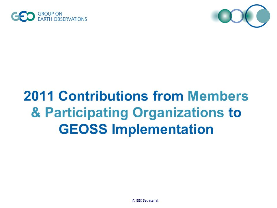 © GEO Secretariat 2011 Contributions from Members & Participating Organizations to GEOSS Implementation
