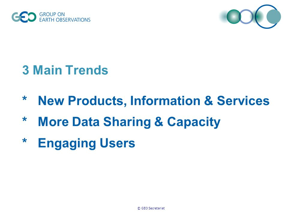 © GEO Secretariat 3 Main Trends * New Products, Information & Services * More Data Sharing & Capacity * Engaging Users