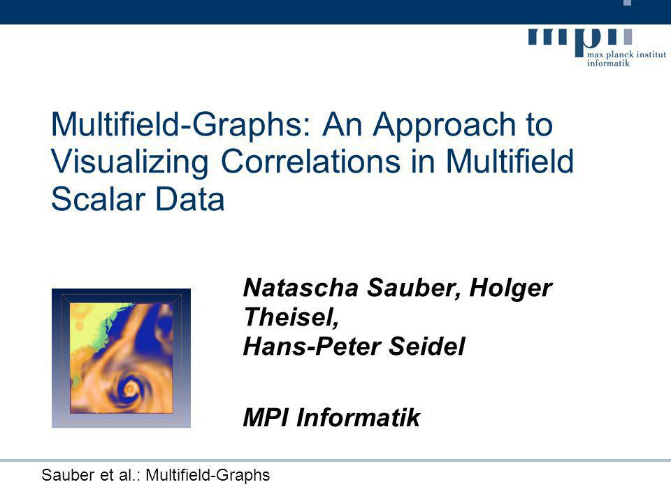 Sauber et al.: Multifield-Graphs Multifield-Graphs: An Approach to Visualizing Correlations in Multifield Scalar Data Natascha Sauber, Holger Theisel, Hans-Peter Seidel MPI Informatik