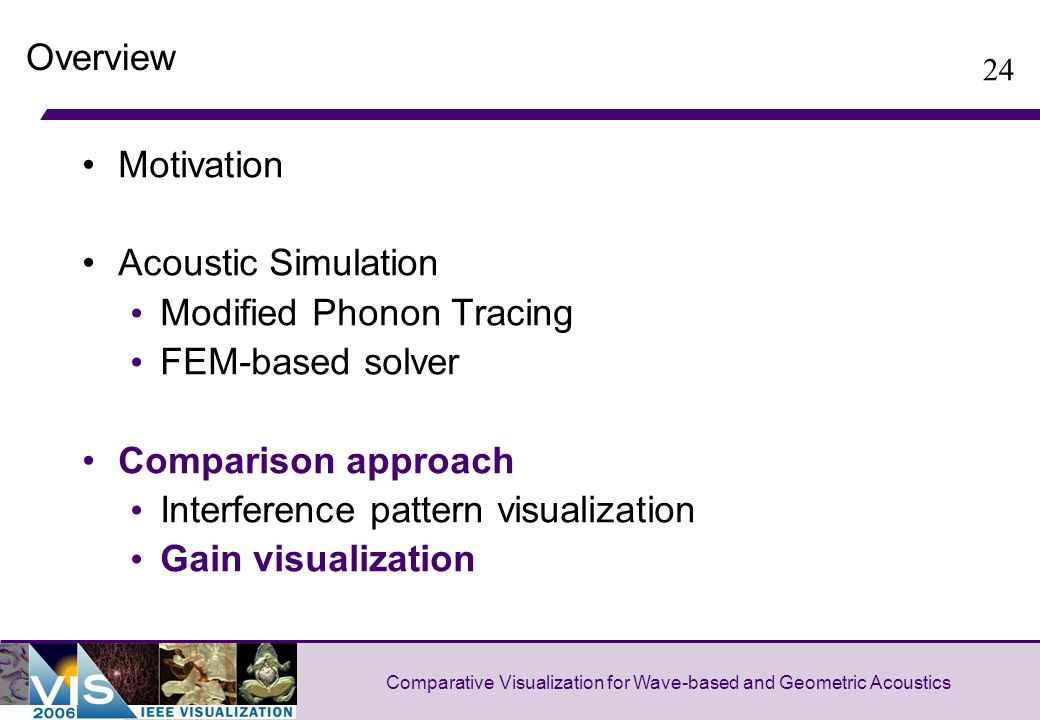 24 Comparative Visualization for Wave-based and Geometric Acoustics Overview Motivation Acoustic Simulation Modified Phonon Tracing FEM-based solver Comparison approach Interference pattern visualization Gain visualization