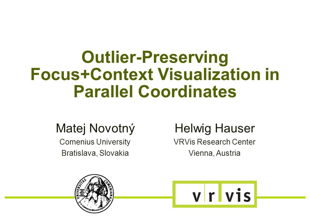 Outlier-Preserving Focus+Context Visualization in Parallel Coordinates Matej Novotný Comenius University Bratislava, Slovakia Helwig Hauser VRVis Research Center Vienna, Austria