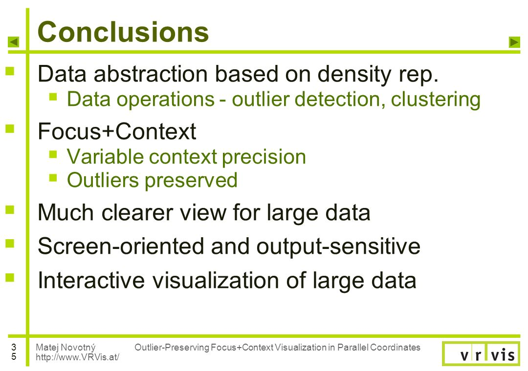 Matej Novotný http://www.VRVis.at/ 3535 Outlier-Preserving Focus+Context Visualization in Parallel Coordinates Conclusions Data abstraction based on d