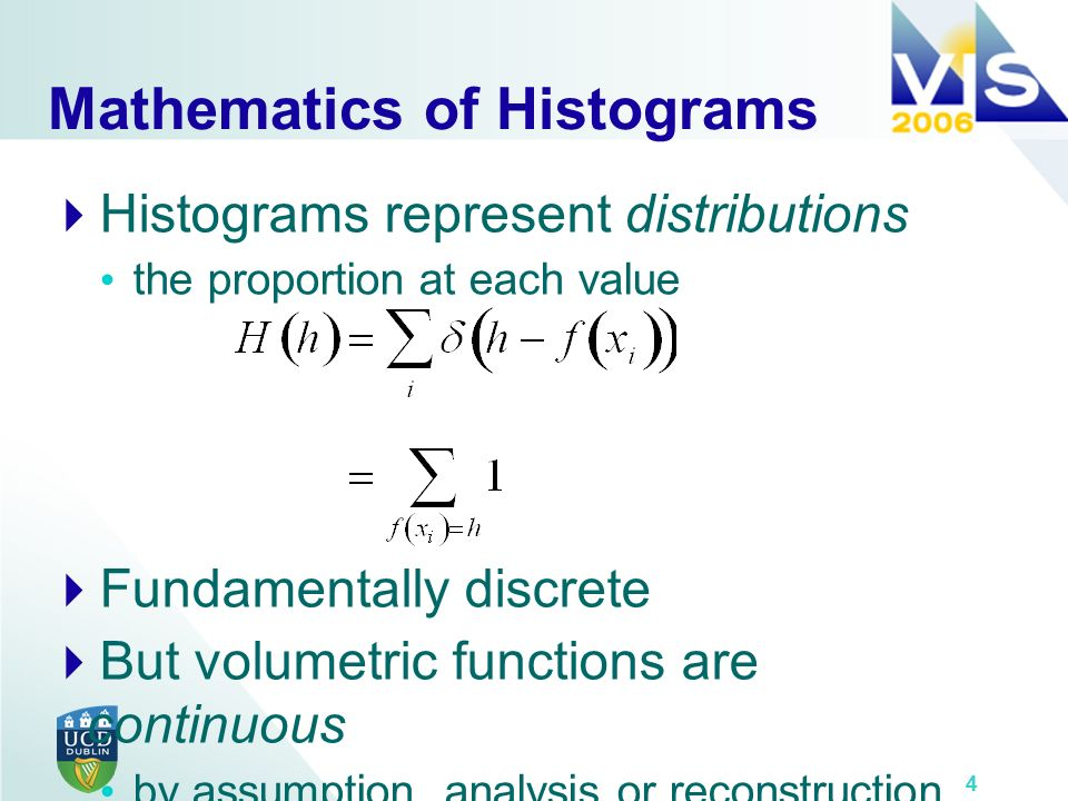 4 Mathematics of Histograms Histograms represent distributions the proportion at each value Fundamentally discrete But volumetric functions are continuous by assumption, analysis or reconstruction 4