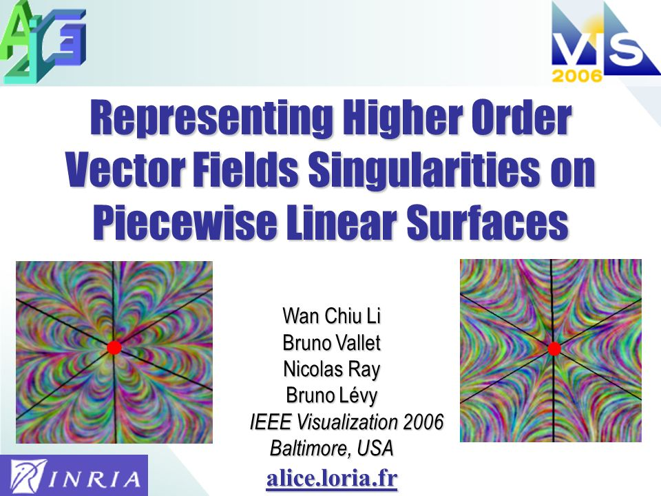 Representing Higher Order Vector Fields Singularities on Piecewise Linear Surfaces Wan Chiu Li Bruno Vallet Nicolas Ray Bruno Lévy IEEE Visualization 2006 IEEE Visualization 2006 Baltimore, USA alice.loria.fr