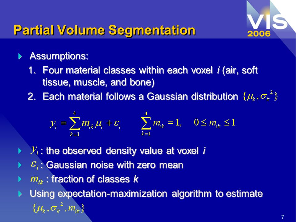 Partial Volume Segmentation Assumptions: Assumptions: 1.Four material classes within each voxel i (air, soft tissue, muscle, and bone) 2.Each material follows a Gaussian distribution : the observed density value at voxel i : Gaussian noise with zero mean : fraction of classes k Using expectation-maximization algorithm to estimate Using expectation-maximization algorithm to estimate 7