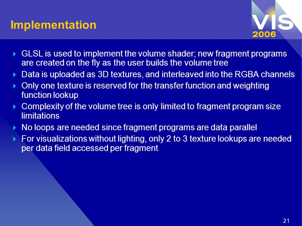 21 Implementation GLSL is used to implement the volume shader; new fragment programs are created on the fly as the user builds the volume tree Data is uploaded as 3D textures, and interleaved into the RGBA channels Only one texture is reserved for the transfer function and weighting function lookup Complexity of the volume tree is only limited to fragment program size limitations No loops are needed since fragment programs are data parallel For visualizations without lighting, only 2 to 3 texture lookups are needed per data field accessed per fragment